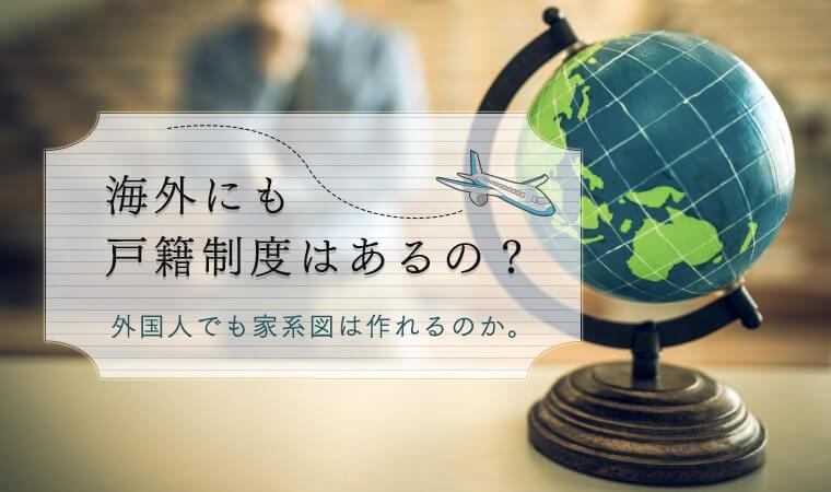 海外にも戸籍制度はあるの?外国人でも家系図は作れるのか。
